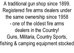 A traditional gun shop since 1899. Registered fire arms dealers under  the same ownership since 1958  - one of the oldest fire arms  dealers in the Country! Guns, Militaria, Country Sports,  fishing & camping equipment stocked